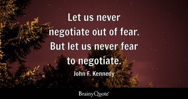 John F Kennedy Let Us Never Negotiate Out Of Fear But