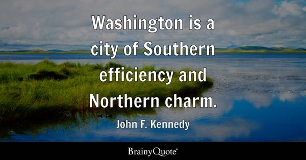 Washington is a city of Southern efficiency and Northern charm. - John F. Kennedy