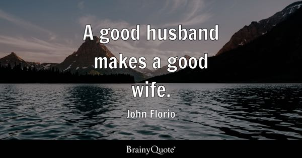 A good husband makes a good wife. - John Florio