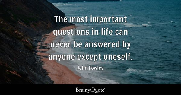 The most important questions in life can never be answered by anyone except oneself. - John Fowles