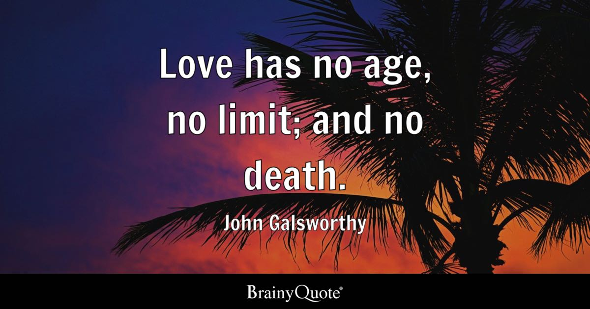 Quote Love Has No Age, No Limit; And No Death.   John Galsworthy