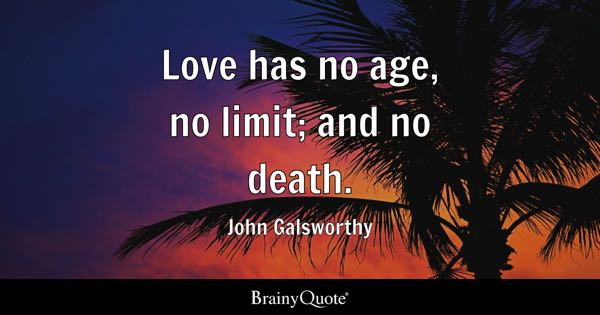 Love has no age, no limit; and no death. - John Galsworthy