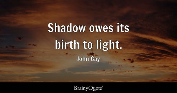 Shadow Owes Its Birth To Light.   John Gay
