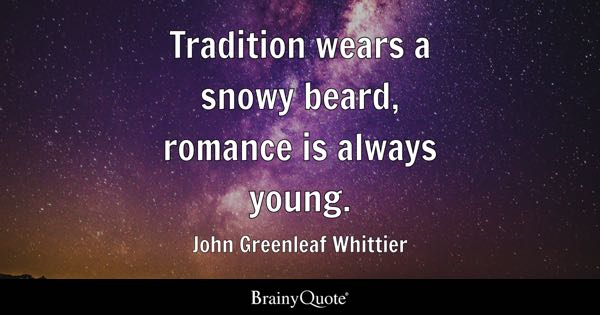 Tradition wears a snowy beard, romance is always young. - John Greenleaf Whittier