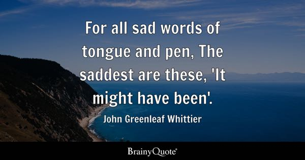 For all sad words of tongue and pen, The saddest are these, 'It might have been'. - John Greenleaf Whittier