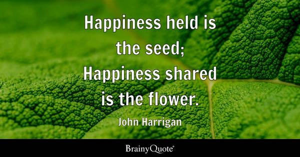Captivating Happiness Held Is The Seed; Happiness Shared Is The Flower.   John Harrigan Great Ideas