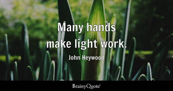 Many hands make light work. - John Heywood