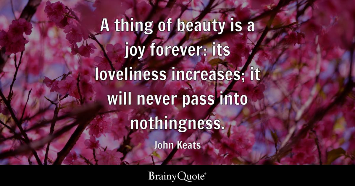 a thing of beauty by john keats A thing of beauty is a joy for ever: its loveliness increases it will never pass into  nothingness but still will keep a bower quiet for us, and a sleep full of sweet.