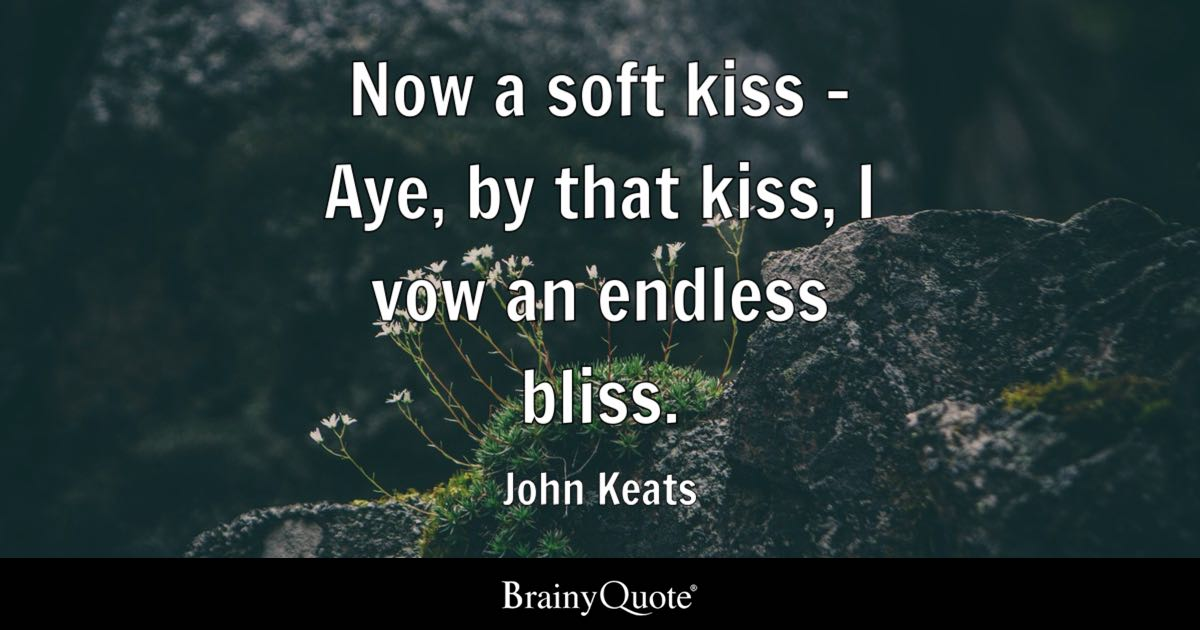 Now a soft kiss - Aye, by that kiss, I vow an endless bliss. - John Keats