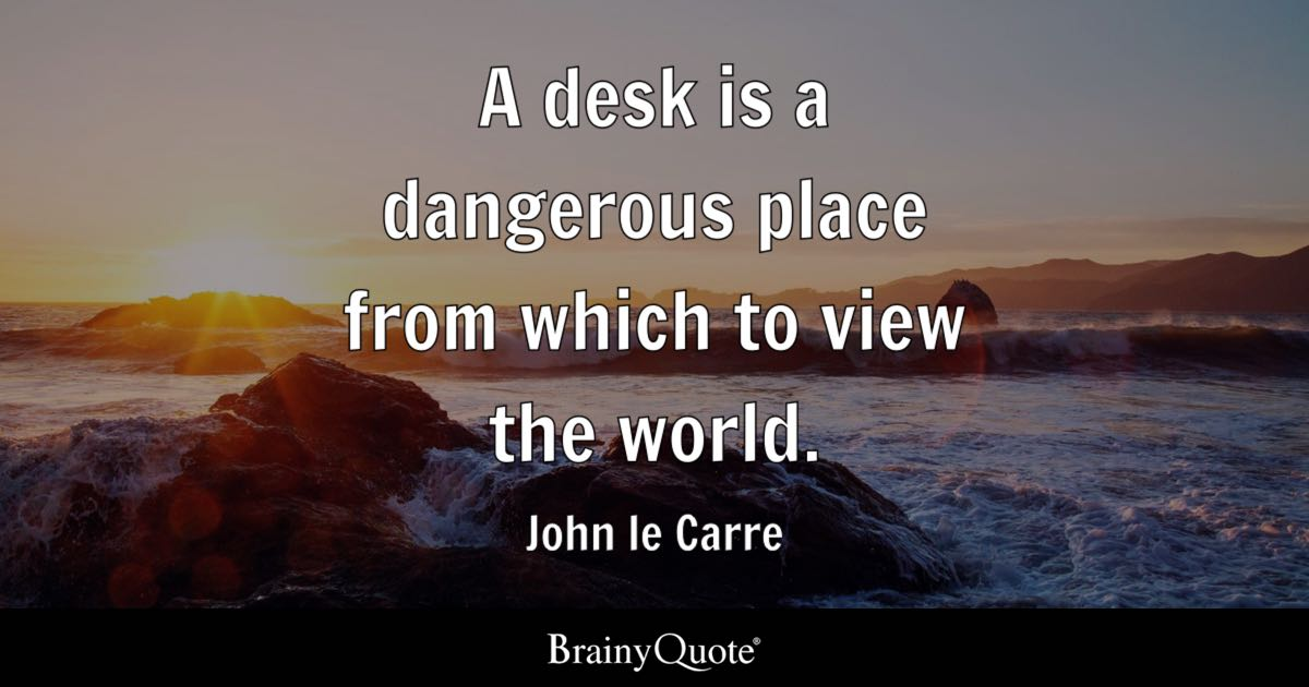 View Quotes Adorable A Desk Is A Dangerous Place From Which To View The World John Le