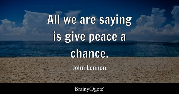 All we are saying is give peace a chance. - John Lennon