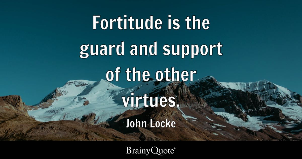 Fortitude is the guard and support of the other virtues ... Jeremy Bentham