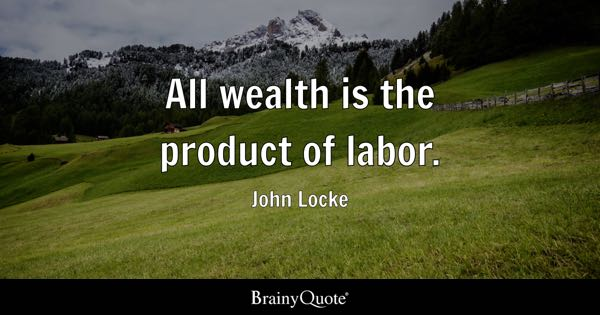 All wealth is the product of labor. - John Locke