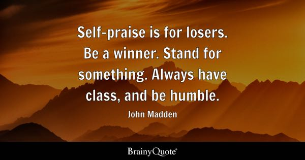 Self-praise is for losers. Be a winner. Stand for something. Always have class, and be humble. - John Madden