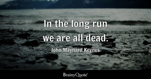 In the long run we are all dead. - John Maynard Keynes