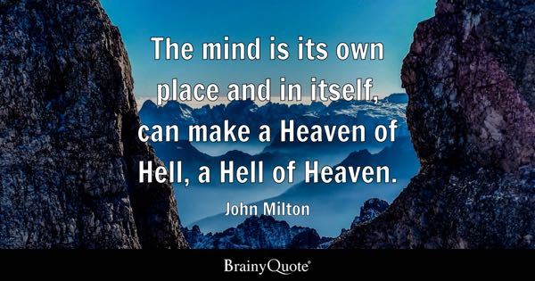 The mind is its own place and in itself, can make a Heaven of Hell, a Hell of Heaven. - John Milton