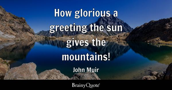 How glorious a greeting the sun gives the mountains! - John Muir