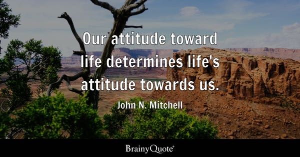 Our attitude toward life determines life's attitude towards us. - John N. Mitchell