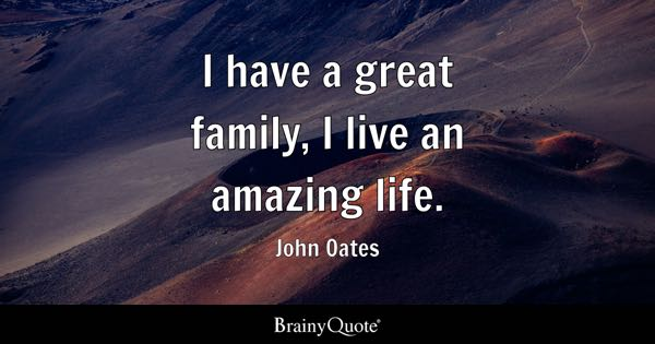 I have a great family, I live an amazing life. - John Oates
