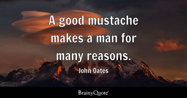 A good mustache makes a man for many reasons. - John Oates