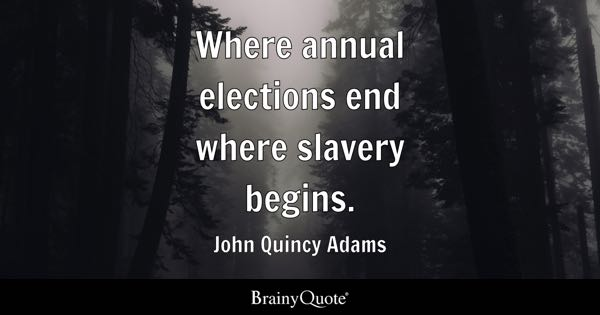 Where annual elections end where slavery begins. - John Quincy Adams