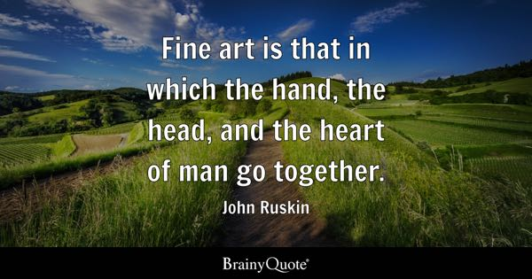 Fine art is that in which the hand, the head, and the heart of man go together. - John Ruskin