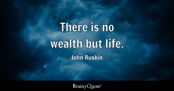 There is no wealth but life. - John Ruskin