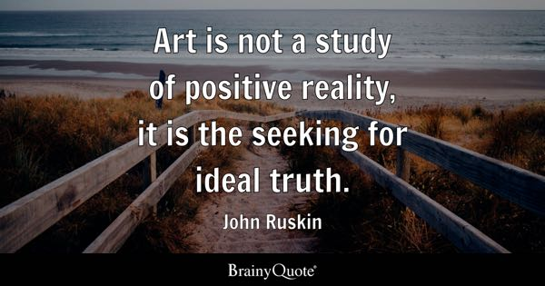 Art is not a study of positive reality, it is the seeking for ideal truth. - John Ruskin