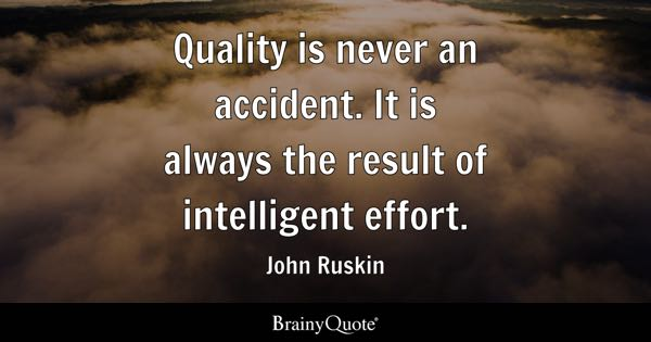 Quality is never an accident. It is always the result of intelligent effort. - John Ruskin