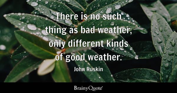 There is no such thing as bad weather, only different kinds of good weather. - John Ruskin