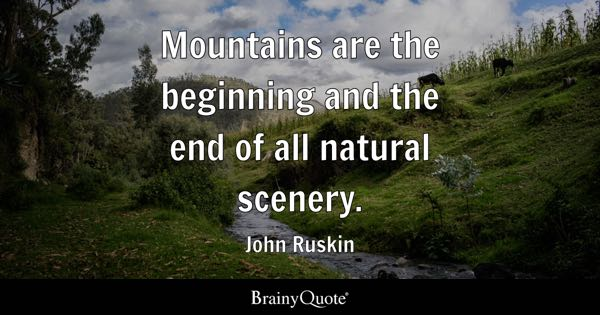 Mountains are the beginning and the end of all natural scenery. - John Ruskin