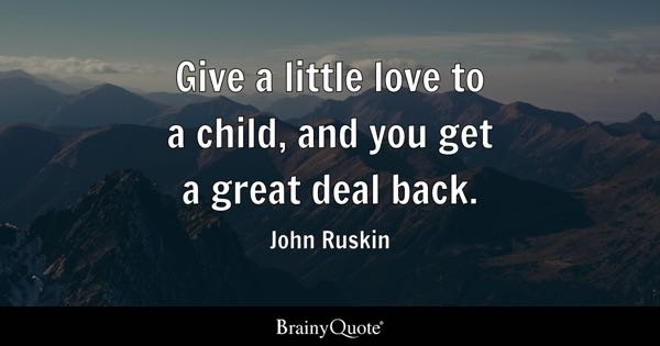 Give a little love to a child, and you get a great deal back. - John Ruskin