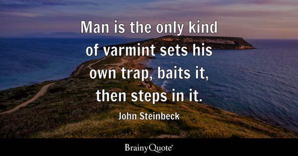 Man is the only kind of varmint sets his own trap, baits it, then steps in it. - John Steinbeck