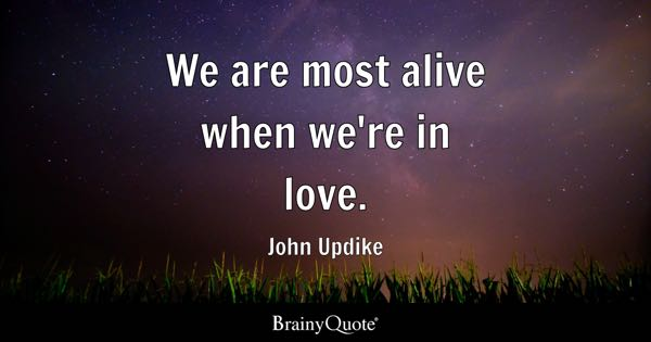 We are most alive when we're in love. - John Updike