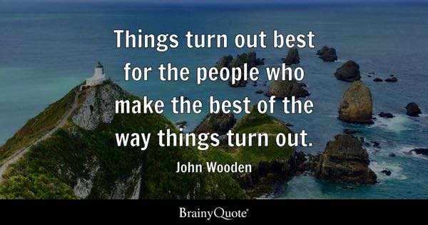Things turn out best for the people who make the best of the way things turn out. - John Wooden