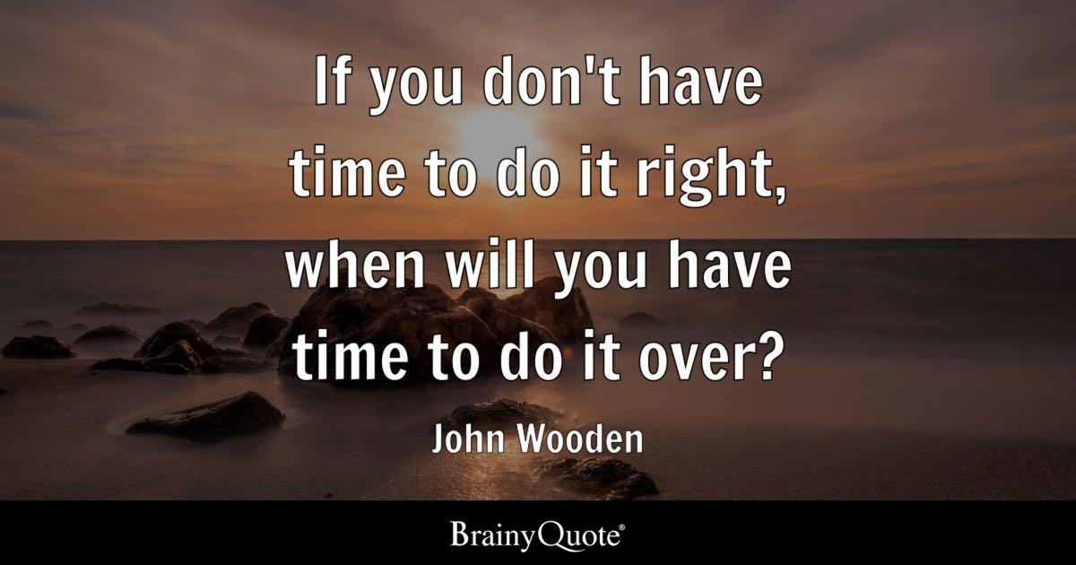 if you don t have time to do it right when will you have time to do
