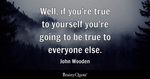 Well, if you're true to yourself you're going to be true to everyone else. - John Wooden