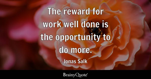 The reward for work well done is the opportunity to do more. - Jonas Salk