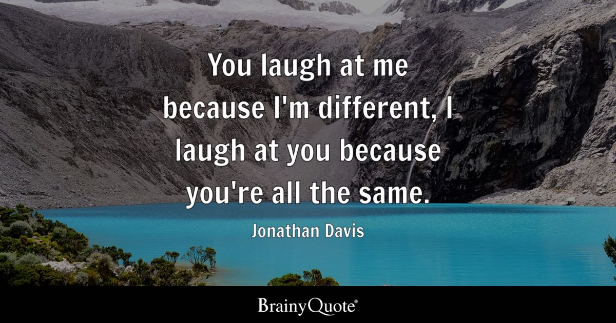 Jonathan Davis You Laugh At Me Because Im Different I Laugh