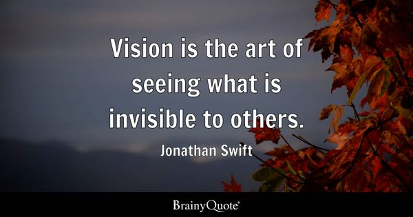 Vision is the art of seeing what is invisible to others. - Jonathan Swift