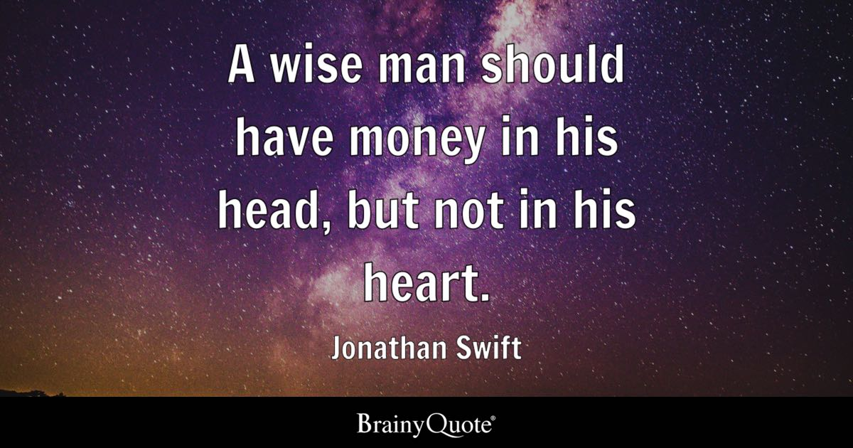 a wise man should have money in his head but not in his heart a wise man should have money in his head but not in his heart jonathan swift brainyquote