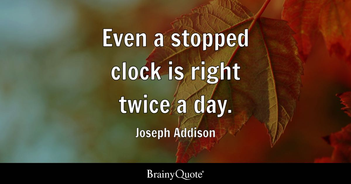 Joseph Addison Even A Stopped Clock Is Right Twice A Day