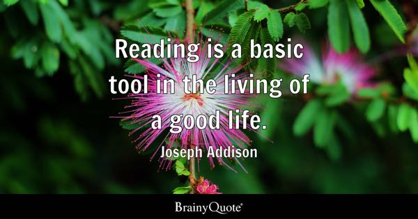 Reading is a basic tool in the living of a good life. - Joseph Addison