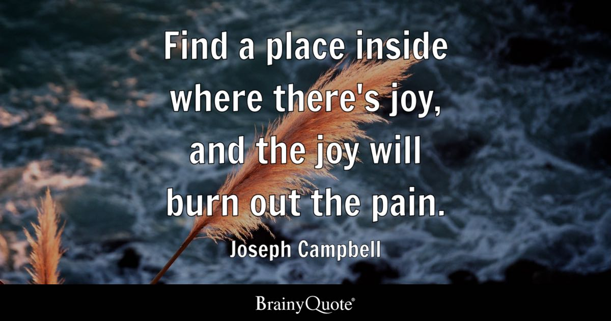 Joseph Campbell - Find a place inside where there's joy...