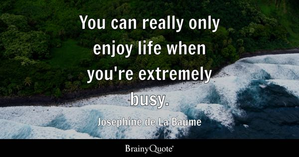 You can really only enjoy life when you're extremely busy. - Josephine de La Baume