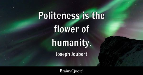 Politeness is the flower of humanity. - Joseph Joubert