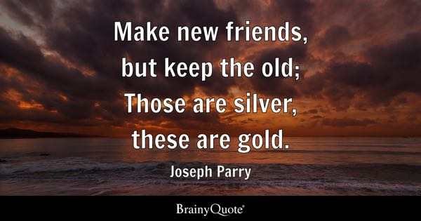 Make new friends, but keep the old; Those are silver, these are gold. - Joseph Parry