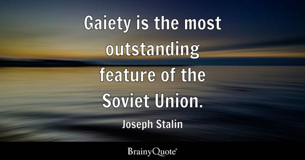 Gaiety is the most outstanding feature of the Soviet Union. - Joseph Stalin