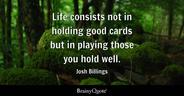 Life consists not in holding good cards but in playing those you hold well. - Josh Billings