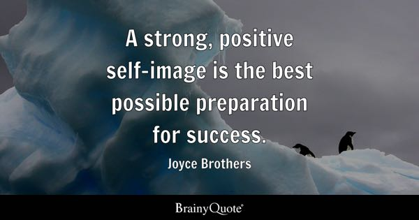 A Strong, Positive Self Image Is The Best Possible Preparation For Success.